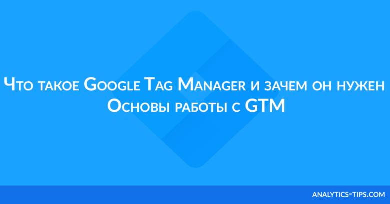 Что такое Google Tag Manager и зачем он нужен. Основы работы с GTM