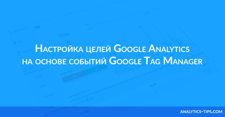Настройка целей Google Analytics на основе событий Google Tag Manager