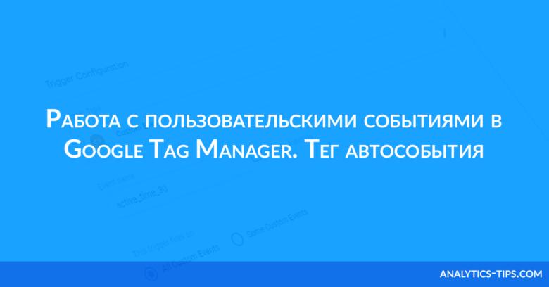 Работа с пользовательскими событиями в Google Tag Manager. Тег автособытия