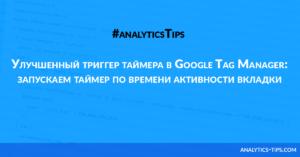 Улучшенный триггер таймера в Google Tag Manager: запускаем таймер по времени активности вкладки