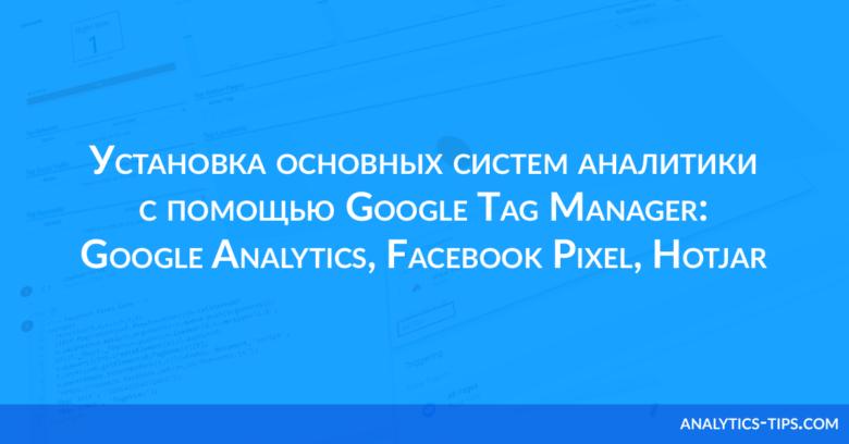 Установка основных систем аналитики с помощью Google Tag Manager: Google Analytics, Facebook Pixel, Hotjar