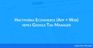 Настройка Ecommerce App+Web через Google Tag Manager. Подробная инструкция