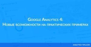 Google Analytics 4: Новые возможности на практических примерах